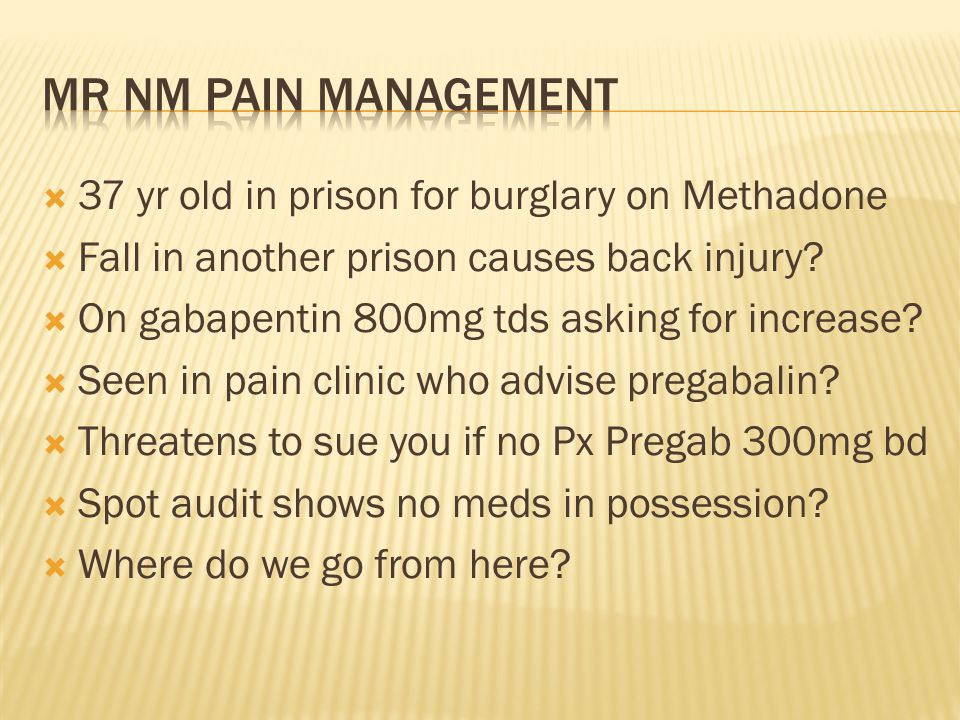  37 yr old in prison for burglary on Methadone  Fall in another prison causes back injury?  On gabapentin 800mg tds asking for increase?  Seen in