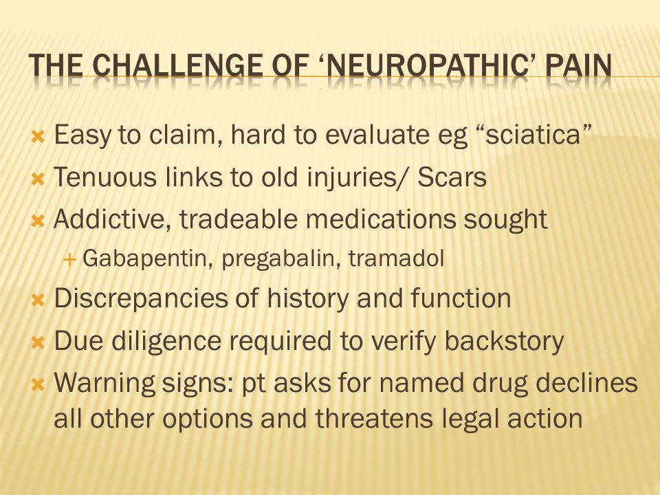 """ Easy to claim, hard to evaluate eg """"sciatica""""  Tenuous links to old injuries/ Scars  Addictive, tradeable medications sought  Gabapentin, pregaba"""