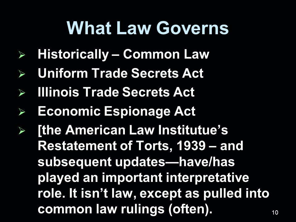 10 What Law Governs  Historically – Common Law  Uniform Trade Secrets Act  Illinois Trade Secrets Act  Economic Espionage Act  [the American Law Institutue's Restatement of Torts, 1939 – and subsequent updates—have/has played an important interpretative role.