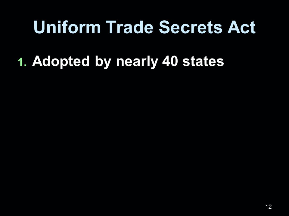 12 Uniform Trade Secrets Act 1. Adopted by nearly 40 states