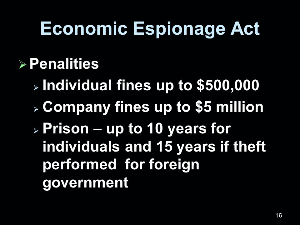 16 Economic Espionage Act  Penalities  Individual fines up to $500,000  Company fines up to $5 million  Prison – up to 10 years for individuals and 15 years if theft performed for foreign government