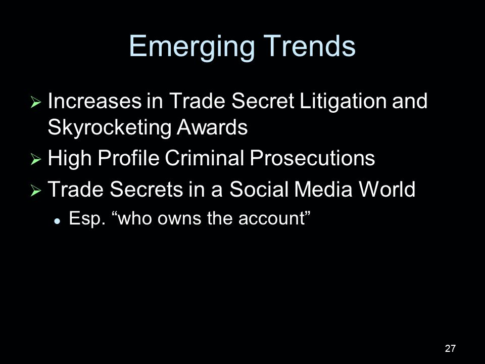 Emerging Trends   Increases in Trade Secret Litigation and Skyrocketing Awards   High Profile Criminal Prosecutions   Trade Secrets in a Social Media World Esp.