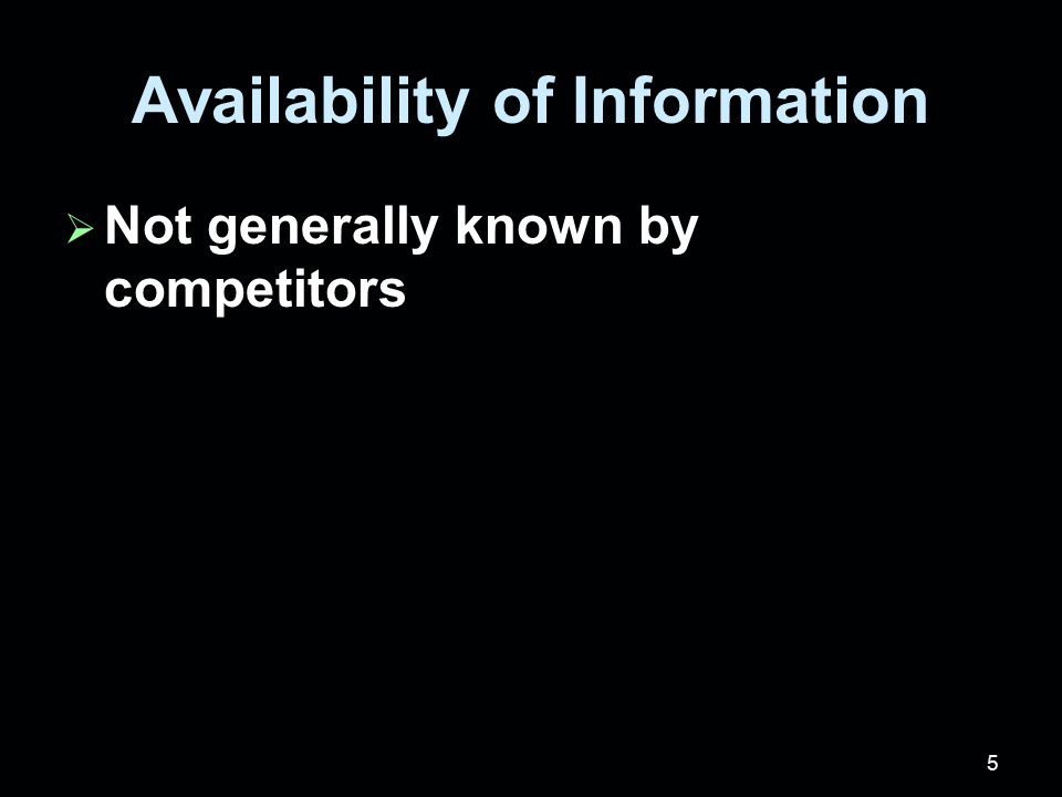 5 Availability of Information  Not generally known by competitors