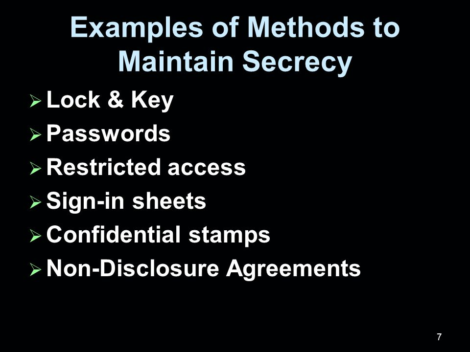 7 Examples of Methods to Maintain Secrecy  Lock & Key  Passwords  Restricted access  Sign-in sheets  Confidential stamps  Non-Disclosure Agreements