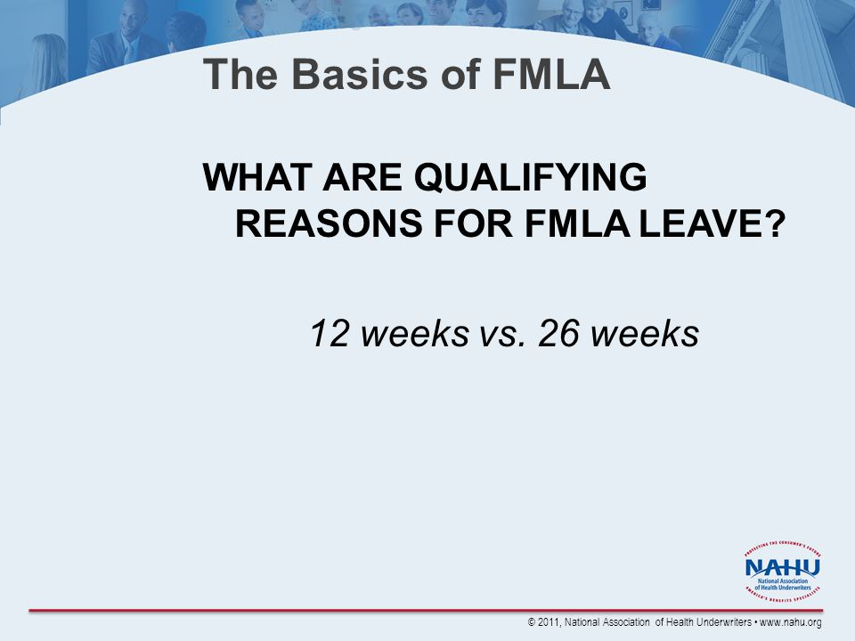 © 2011, National Association of Health Underwriters www.nahu.org The Basics of FMLA WHAT ARE QUALIFYING REASONS FOR FMLA LEAVE.