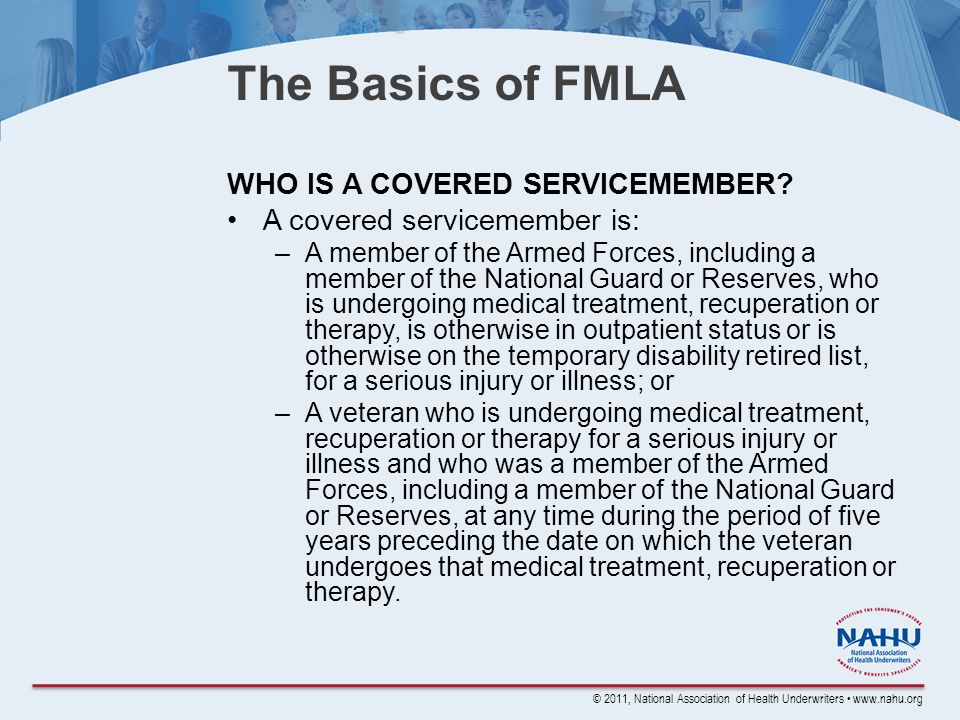 © 2011, National Association of Health Underwriters www.nahu.org The Basics of FMLA WHO IS A COVERED SERVICEMEMBER.