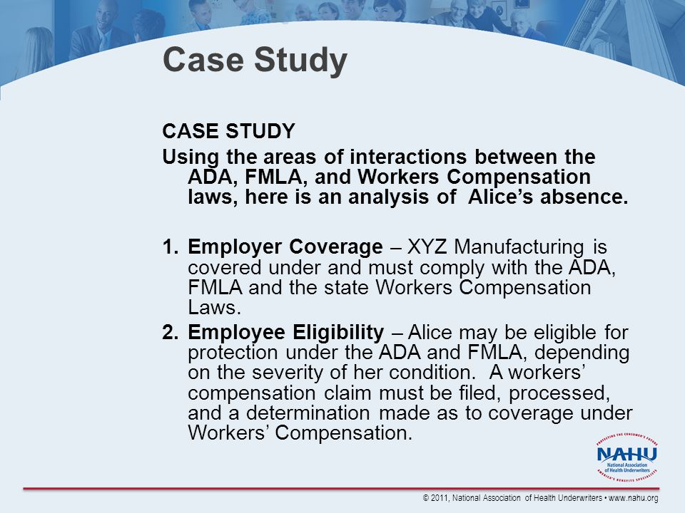 © 2011, National Association of Health Underwriters www.nahu.org Case Study CASE STUDY Using the areas of interactions between the ADA, FMLA, and Workers Compensation laws, here is an analysis of Alice's absence.