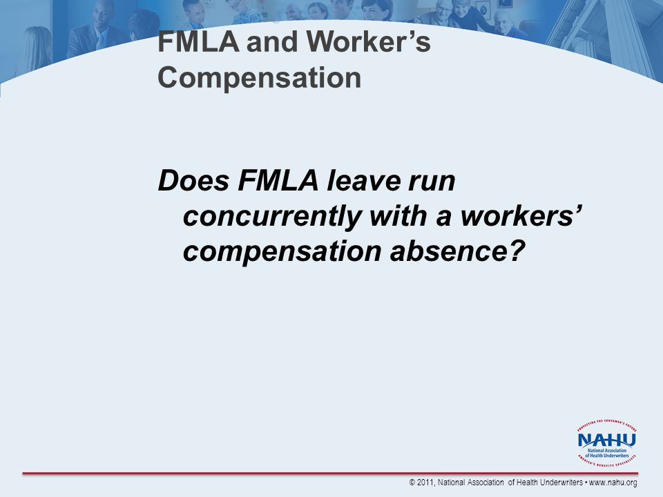 © 2011, National Association of Health Underwriters www.nahu.org FMLA and Worker's Compensation Does FMLA leave run concurrently with a workers' compensation absence