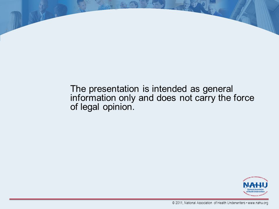 © 2011, National Association of Health Underwriters www.nahu.org The presentation is intended as general information only and does not carry the force of legal opinion.
