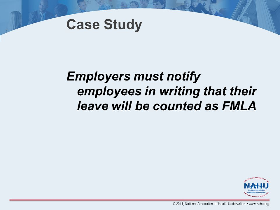 © 2011, National Association of Health Underwriters www.nahu.org Case Study Employers must notify employees in writing that their leave will be counted as FMLA