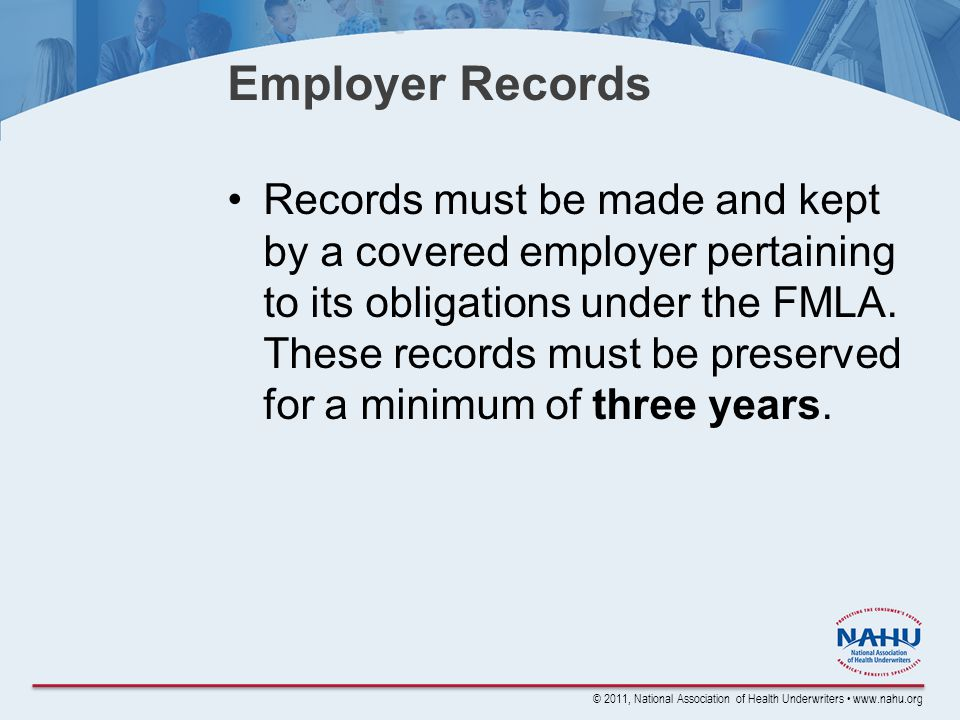 © 2011, National Association of Health Underwriters www.nahu.org Employer Records Records must be made and kept by a covered employer pertaining to its obligations under the FMLA.