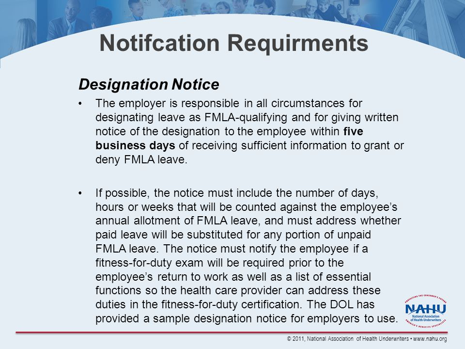 © 2011, National Association of Health Underwriters www.nahu.org Notifcation Requirments Designation Notice The employer is responsible in all circumstances for designating leave as FMLA-qualifying and for giving written notice of the designation to the employee within five business days of receiving sufficient information to grant or deny FMLA leave.