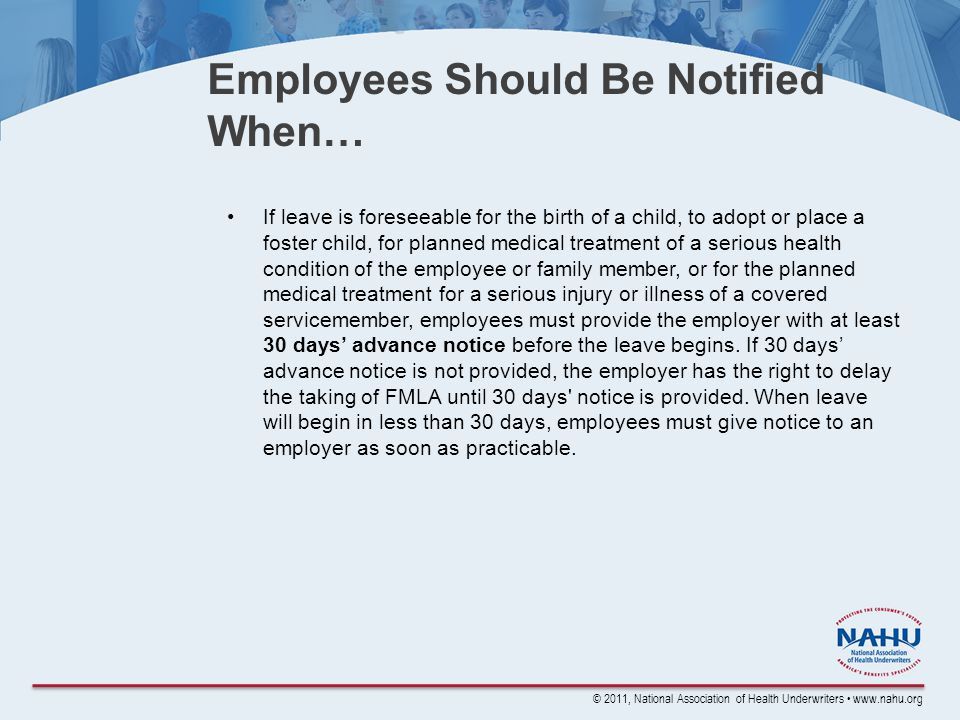 © 2011, National Association of Health Underwriters www.nahu.org Employees Should Be Notified When… If leave is foreseeable for the birth of a child, to adopt or place a foster child, for planned medical treatment of a serious health condition of the employee or family member, or for the planned medical treatment for a serious injury or illness of a covered servicemember, employees must provide the employer with at least 30 days' advance notice before the leave begins.