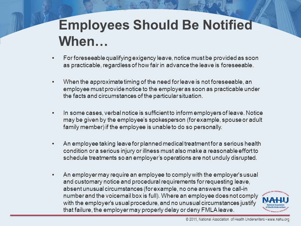 © 2011, National Association of Health Underwriters www.nahu.org Employees Should Be Notified When… For foreseeable qualifying exigency leave, notice must be provided as soon as practicable, regardless of how fair in advance the leave is foreseeable.