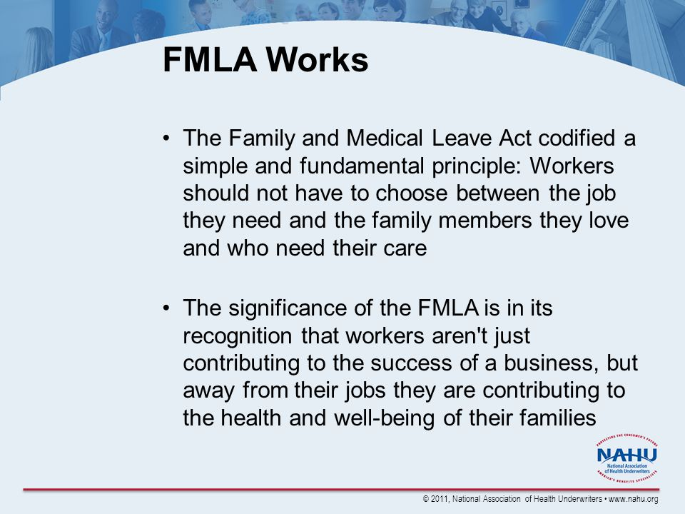 © 2011, National Association of Health Underwriters www.nahu.org FMLA Works The Family and Medical Leave Act codified a simple and fundamental principle: Workers should not have to choose between the job they need and the family members they love and who need their care The significance of the FMLA is in its recognition that workers aren t just contributing to the success of a business, but away from their jobs they are contributing to the health and well-being of their families