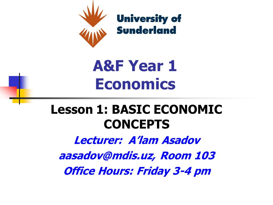 A&F Year 1 Economics Lesson 1: BASIC ECONOMIC CONCEPTS Lecturer: A'lam Asadov aasadov@mdis.uz, Room 103 Office Hours: Friday 3-4 pm
