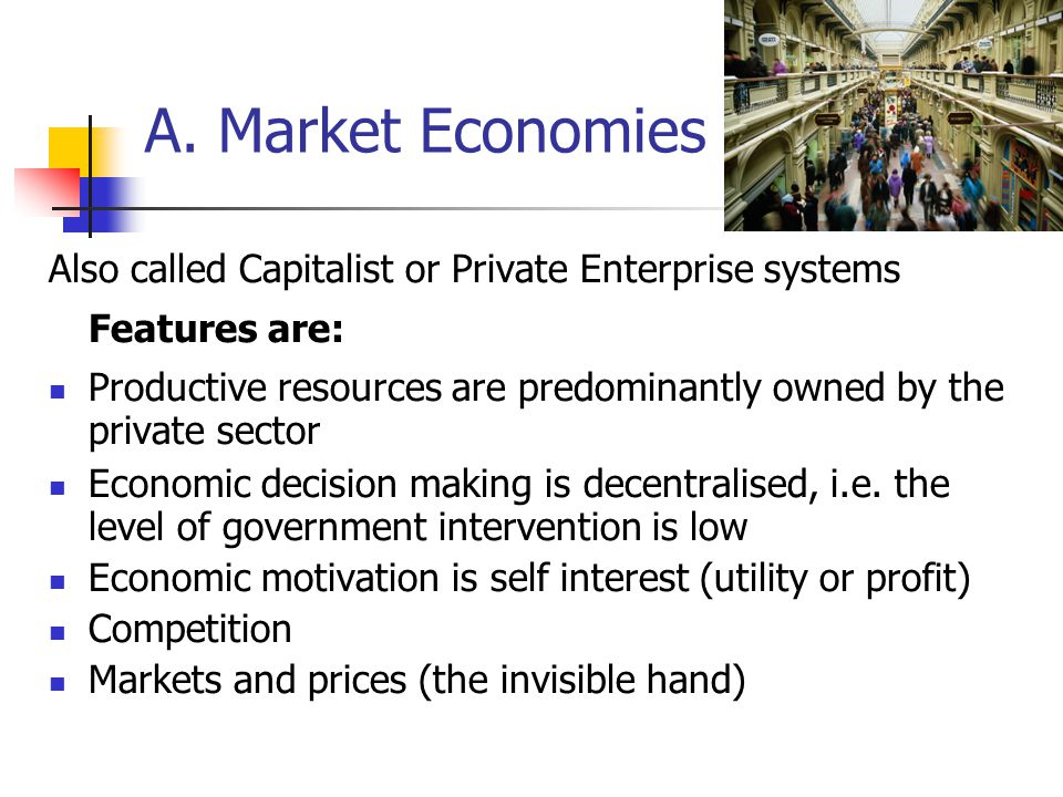 A. Market Economies Also called Capitalist or Private Enterprise systems Features are: Productive resources are predominantly owned by the private sec
