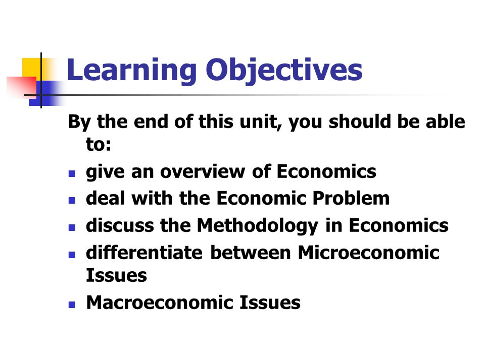 Learning Objectives By the end of this unit, you should be able to: give an overview of Economics deal with the Economic Problem discuss the Methodolo