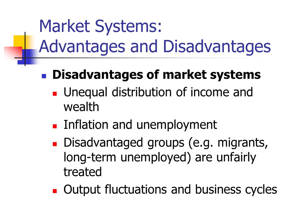 Market Systems: Advantages and Disadvantages Disadvantages of market systems Unequal distribution of income and wealth Inflation and unemployment Disa