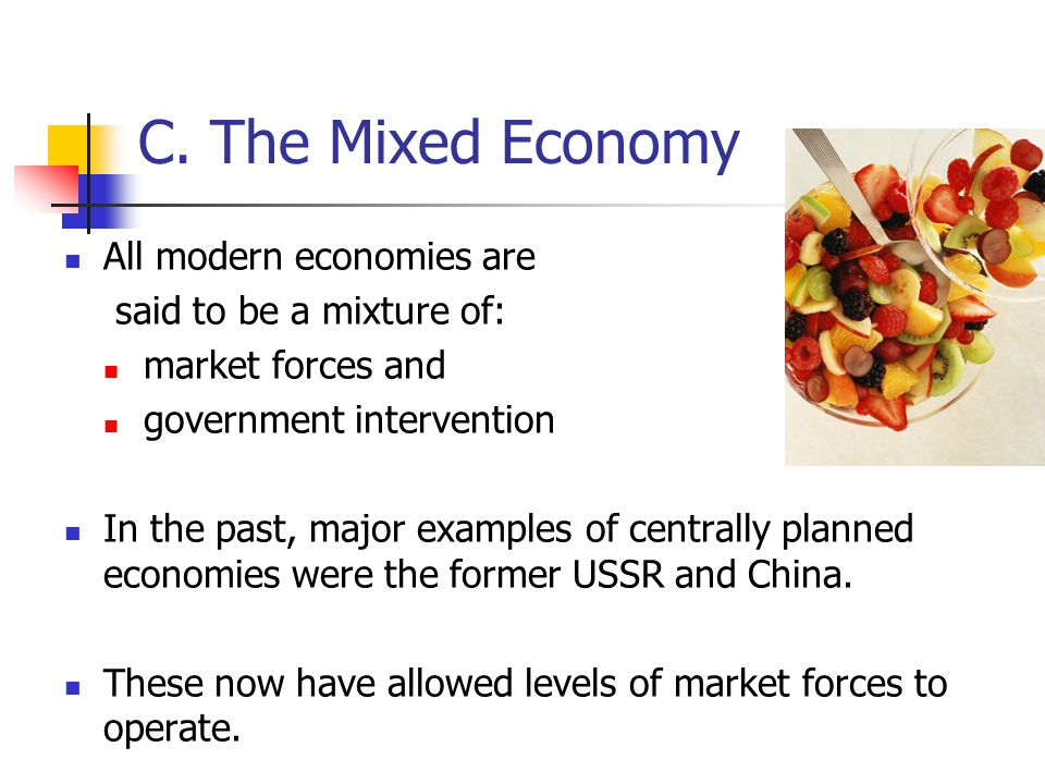 C. The Mixed Economy All modern economies are said to be a mixture of: market forces and government intervention In the past, major examples of centra