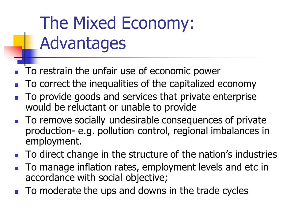 The Mixed Economy: Advantages To restrain the unfair use of economic power To correct the inequalities of the capitalized economy To provide goods and