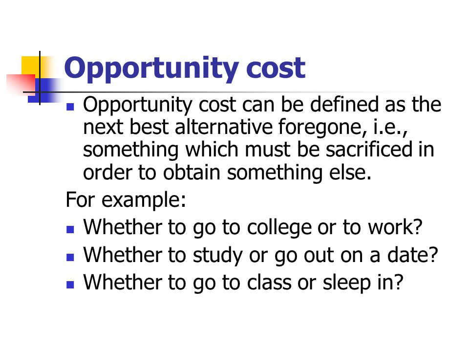 Opportunity cost Opportunity cost can be defined as the next best alternative foregone, i.e., something which must be sacrificed in order to obtain so