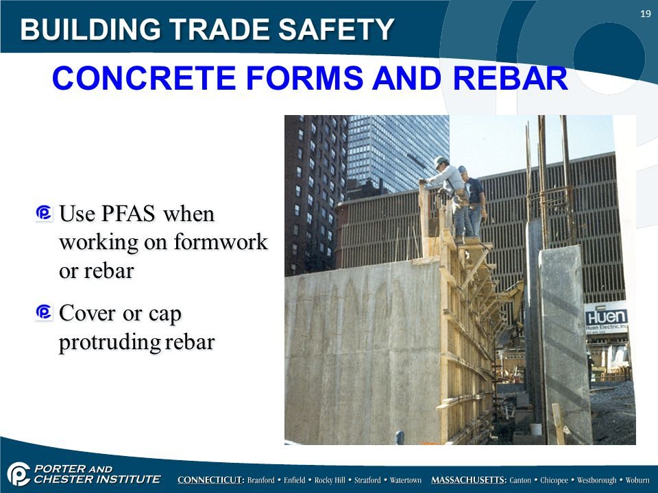 19 BUILDING TRADE SAFETY Use PFAS when working on formwork or rebar Cover or cap protruding rebar Use PFAS when working on formwork or rebar Cover or