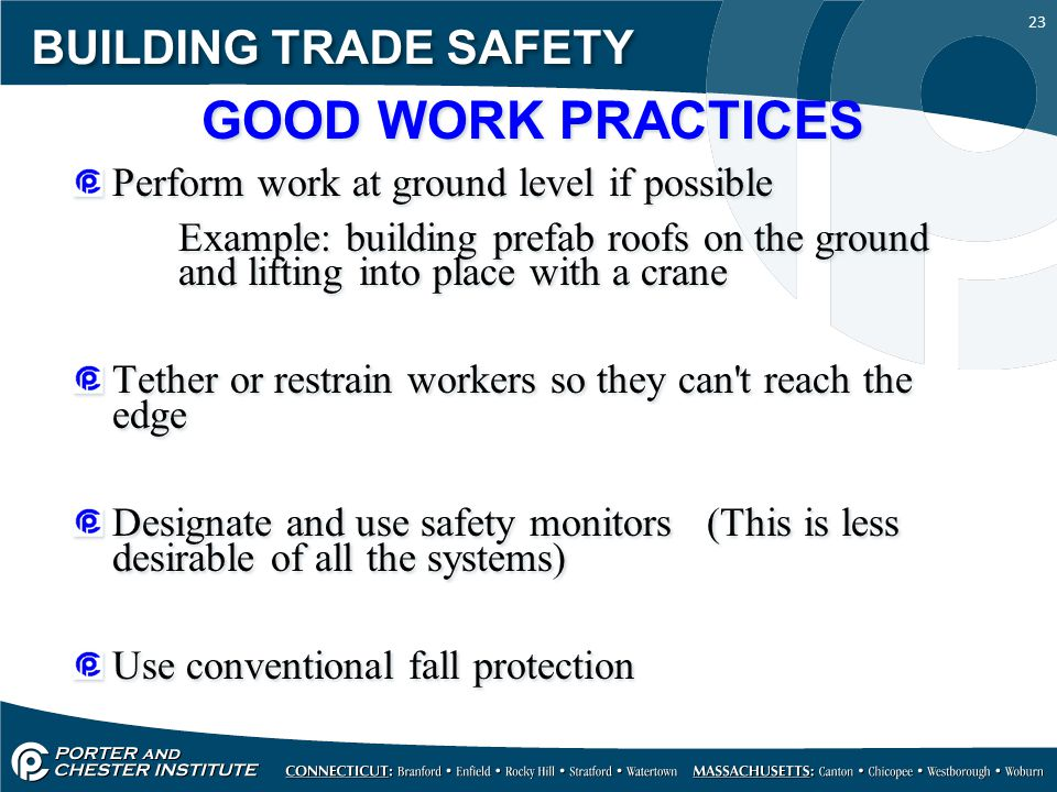 23 BUILDING TRADE SAFETY GOOD WORK PRACTICES Perform work at ground level if possible Example: building prefab roofs on the ground and lifting into pl