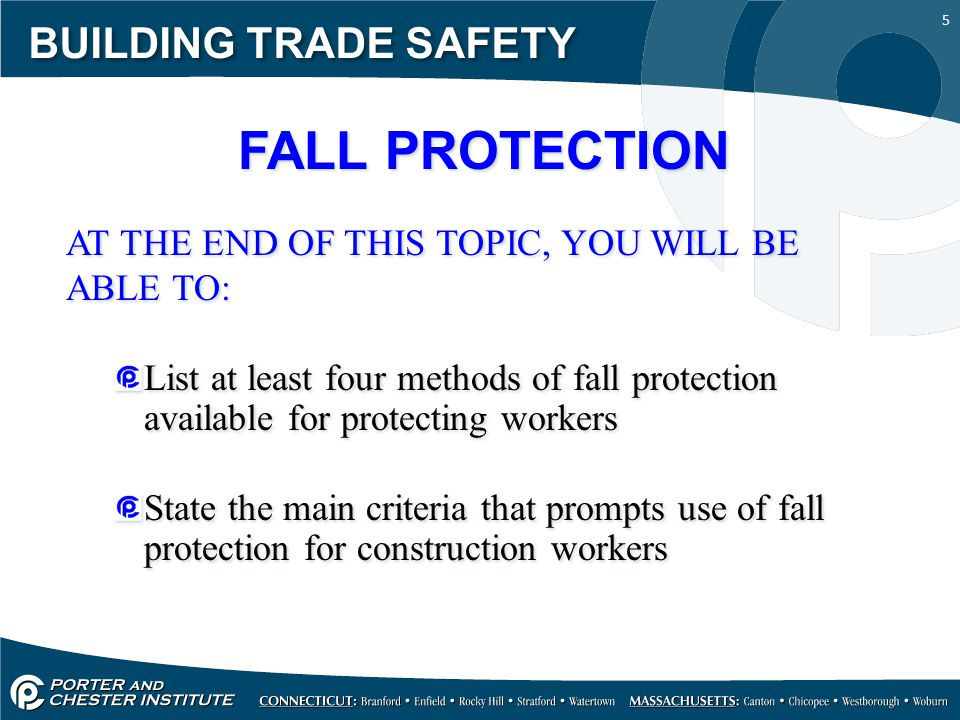 5 BUILDING TRADE SAFETY FALL PROTECTION AT THE END OF THIS TOPIC, YOU WILL BE ABLE TO: List at least four methods of fall protection available for pro