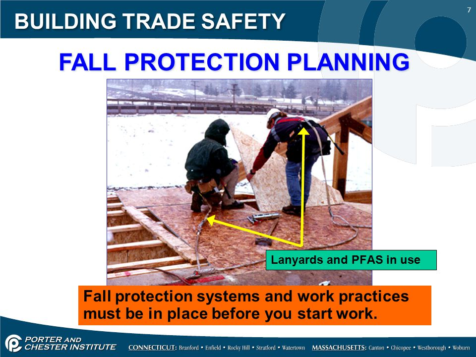 7 BUILDING TRADE SAFETY FALL PROTECTION PLANNING Fall protection systems and work practices must be in place before you start work. Lanyards and PFAS