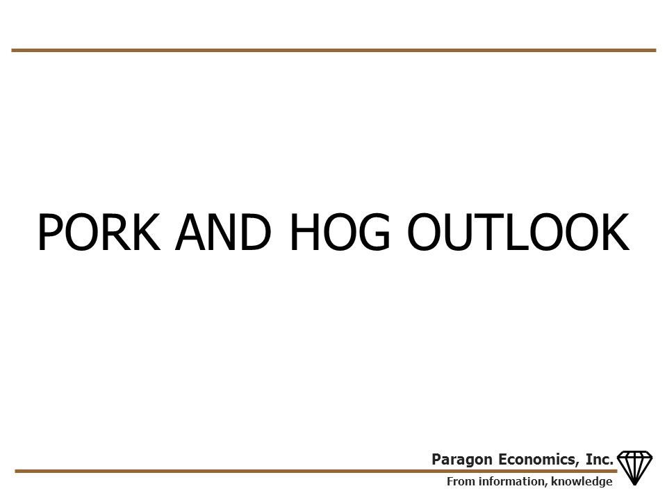 From information, knowledge Paragon Economics, Inc. PORK AND HOG OUTLOOK