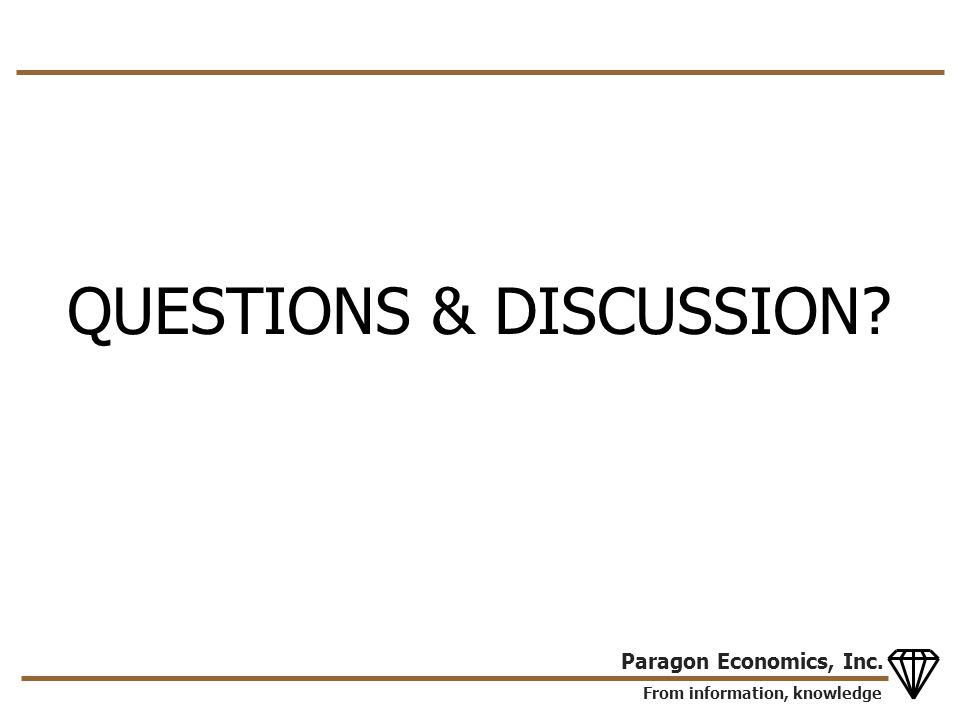 From information, knowledge Paragon Economics, Inc. QUESTIONS & DISCUSSION?