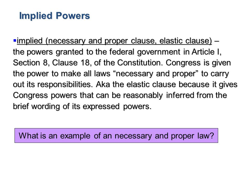  implied (necessary and proper clause, elastic clause) – the powers granted to the federal government in Article I, Section 8, Clause 18, of the Cons