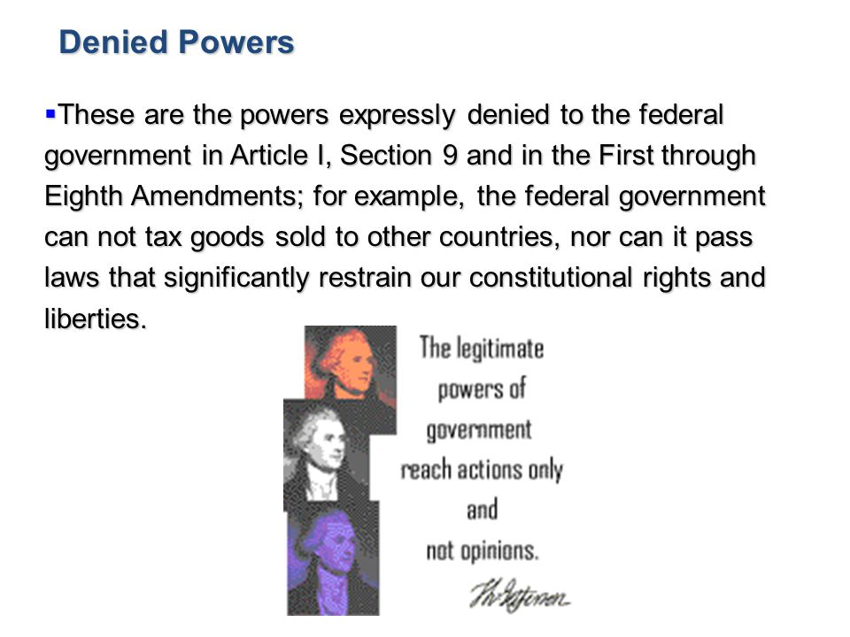  These are the powers expressly denied to the federal government in Article I, Section 9 and in the First through Eighth Amendments; for example, the