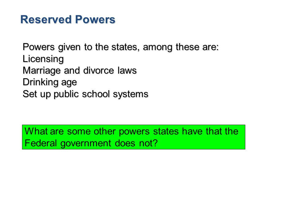 Reserved Powers Powers given to the states, among these are: Licensing Marriage and divorce laws Drinking age Set up public school systems What are so
