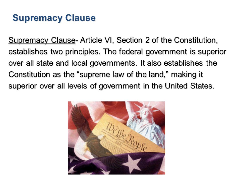 Supremacy Clause Supremacy Clause- Article VI, Section 2 of the Constitution, establishes two principles. The federal government is superior over all