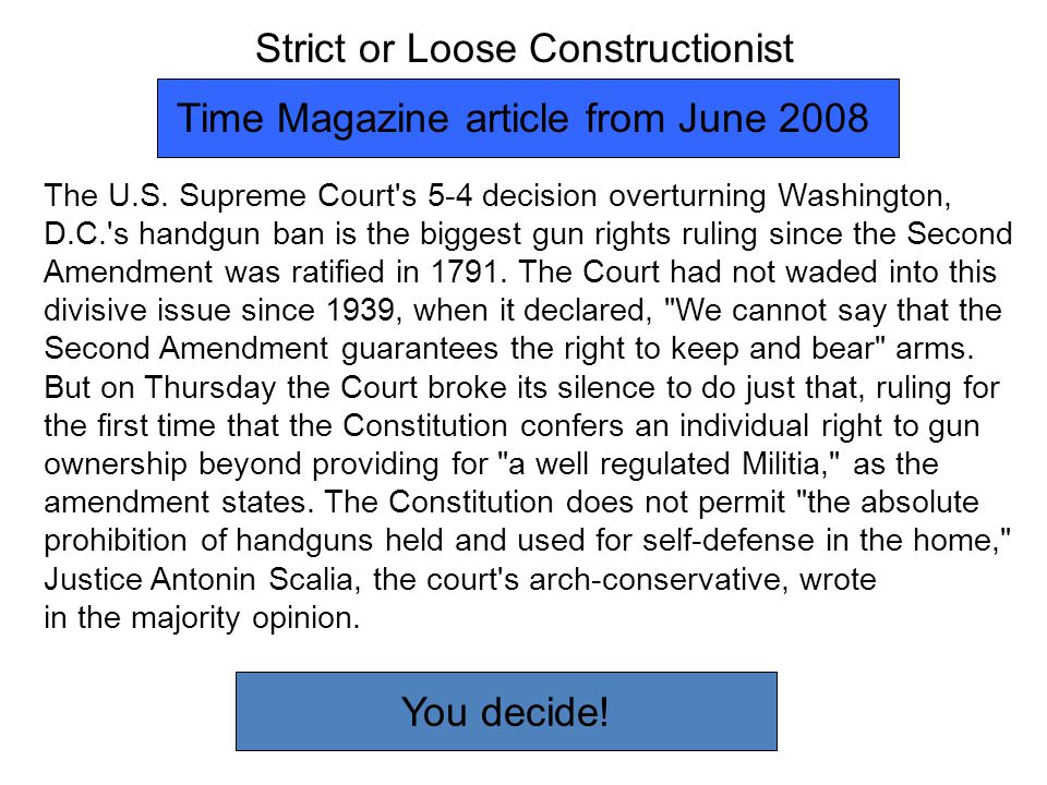 Strict or Loose Constructionist The U.S. Supreme Court's 5-4 decision overturning Washington, D.C.'s handgun ban is the biggest gun rights ruling sinc