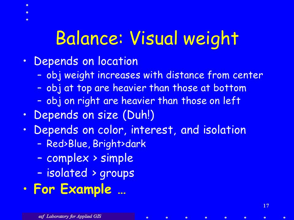 esf Laboratory for Applied GIS 17 Balance: Visual weight Depends on location –obj weight increases with distance from center –obj at top are heavier than those at bottom –obj on right are heavier than those on left Depends on size (Duh!) Depends on color, interest, and isolation –Red>Blue, Bright>dark –complex > simple –isolated > groups For Example …