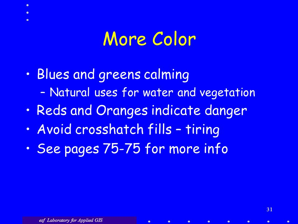More Color Blues and greens calming –Natural uses for water and vegetation Reds and Oranges indicate danger Avoid crosshatch fills – tiring See pages 75-75 for more info esf Laboratory for Applied GIS 31