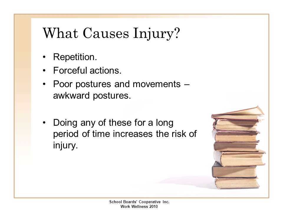 What Causes Injury? Repetition. Forceful actions. Poor postures and movements – awkward postures. Doing any of these for a long period of time increas