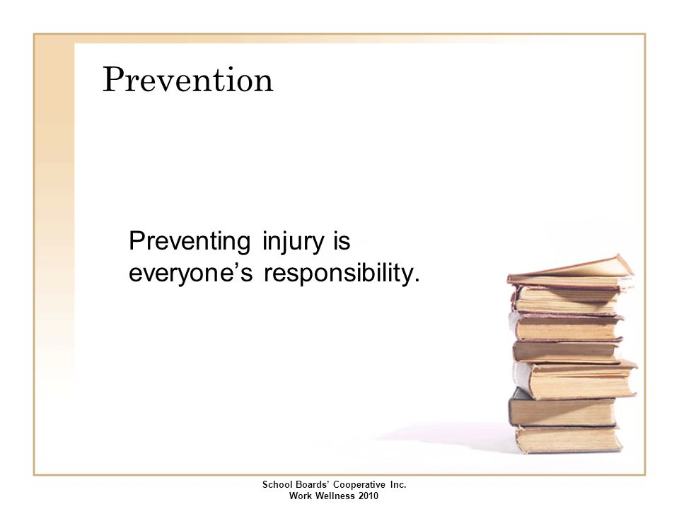 Prevention Preventing injury is everyone's responsibility. School Boards' Cooperative Inc. Work Wellness 2010