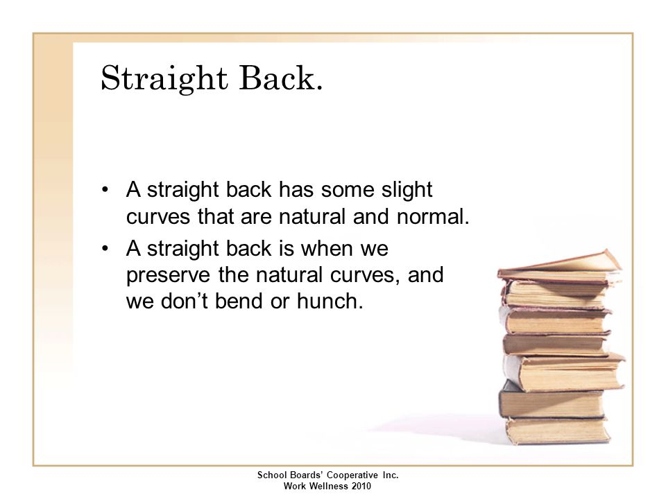 Straight Back. A straight back has some slight curves that are natural and normal. A straight back is when we preserve the natural curves, and we don'