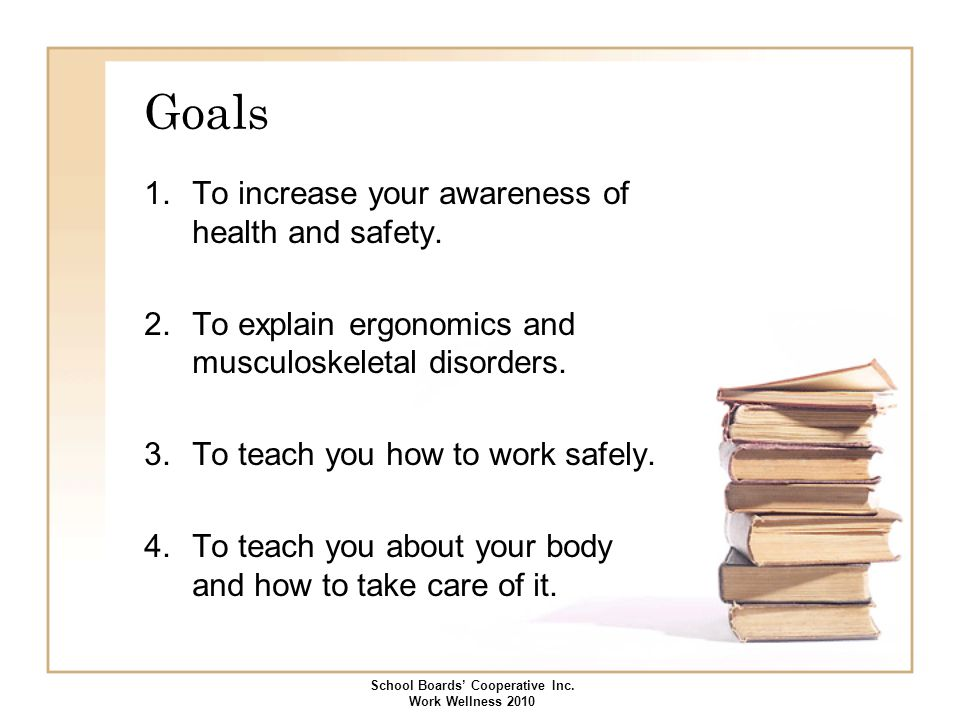 Goals 1.To increase your awareness of health and safety. 2.To explain ergonomics and musculoskeletal disorders. 3.To teach you how to work safely. 4.T