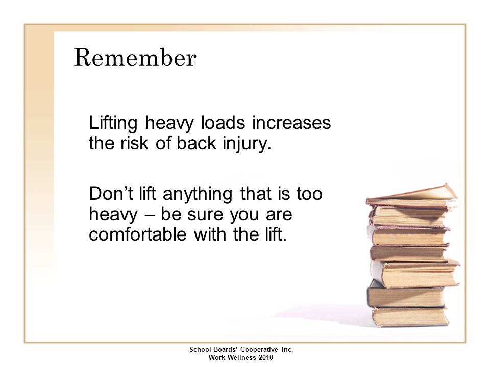 Remember Lifting heavy loads increases the risk of back injury. Don't lift anything that is too heavy – be sure you are comfortable with the lift. Sch