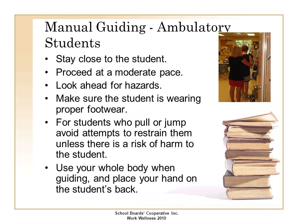 Manual Guiding - Ambulatory Students Stay close to the student. Proceed at a moderate pace. Look ahead for hazards. Make sure the student is wearing p