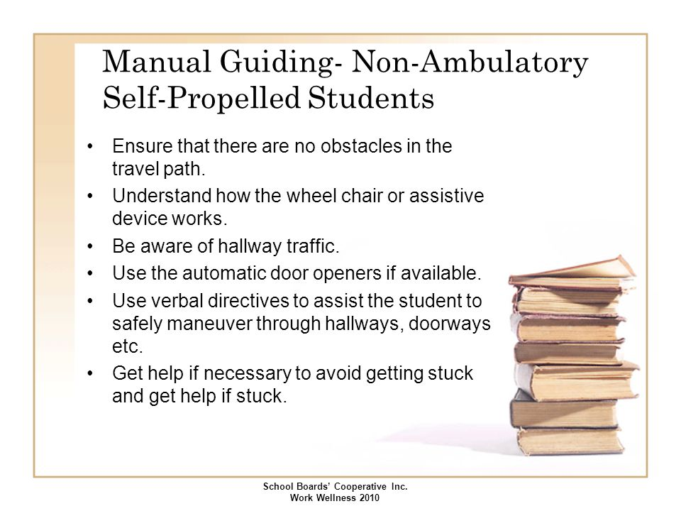 Manual Guiding- Non-Ambulatory Self-Propelled Students Ensure that there are no obstacles in the travel path. Understand how the wheel chair or assist