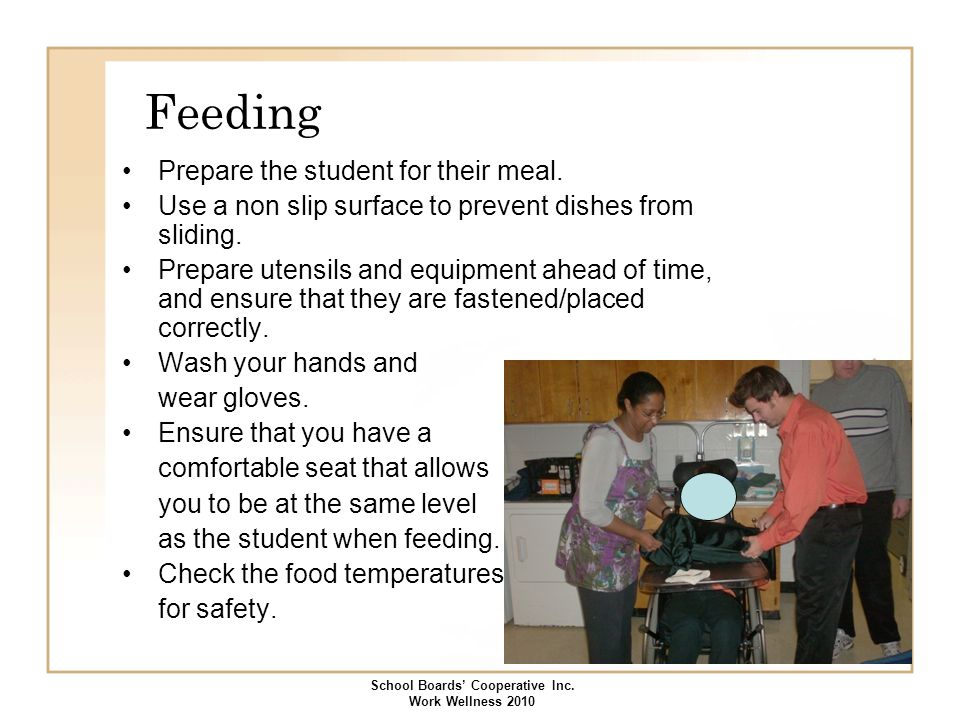 Feeding Prepare the student for their meal. Use a non slip surface to prevent dishes from sliding. Prepare utensils and equipment ahead of time, and e