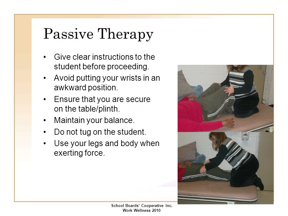 Passive Therapy Give clear instructions to the student before proceeding. Avoid putting your wrists in an awkward position. Ensure that you are secure
