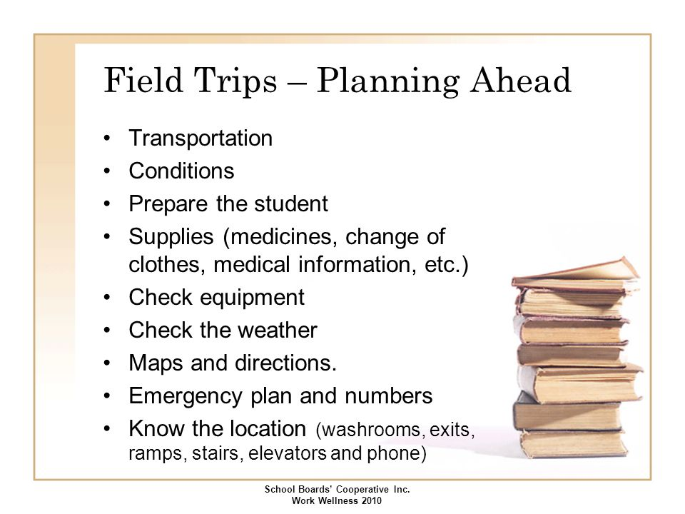 Field Trips – Planning Ahead Transportation Conditions Prepare the student Supplies (medicines, change of clothes, medical information, etc.) Check eq