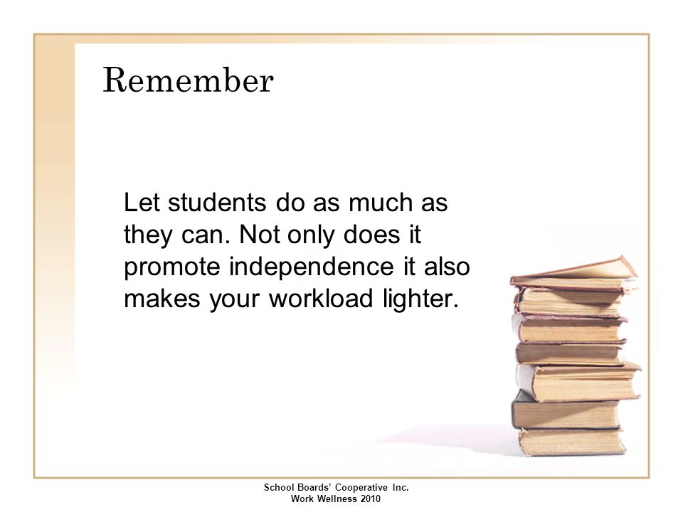 Remember Let students do as much as they can. Not only does it promote independence it also makes your workload lighter. School Boards' Cooperative In